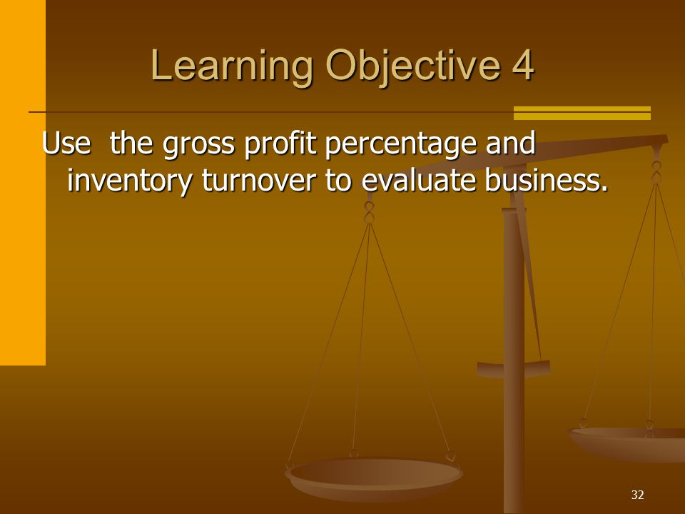 32 Learning Objective 4 Use the gross profit percentage and inventory turnover to evaluate business.