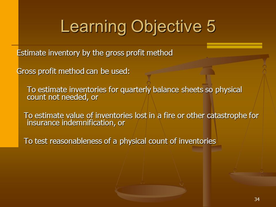 34 Learning Objective 5 Estimate inventory by the gross profit method Gross profit method can be used: To estimate inventories for quarterly balance s