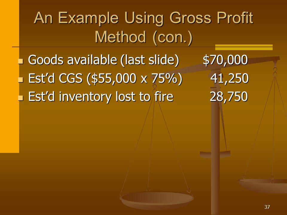 37 An Example Using Gross Profit Method (con.) Goods available (last slide) $70,000 Goods available (last slide) $70,000 Est'd CGS ($55,000 x 75%) 41,