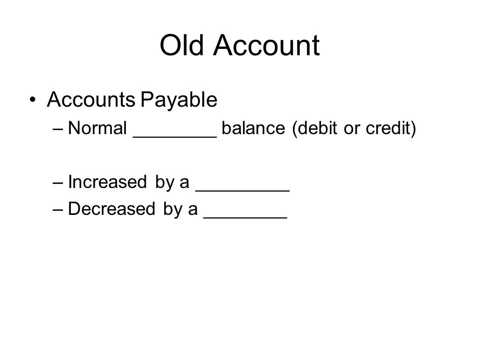 Old Account Accounts Payable –Normal ________ balance (debit or credit) –Increased by a _________ –Decreased by a ________
