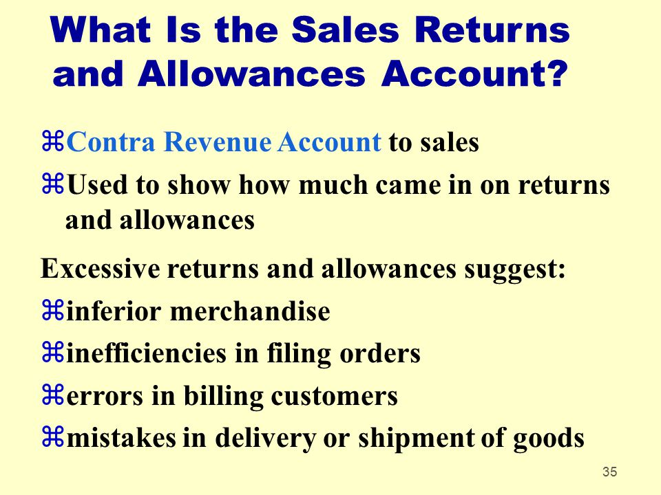 35 What Is the Sales Returns and Allowances Account? zContra Revenue Account to sales zUsed to show how much came in on returns and allowances Excessi
