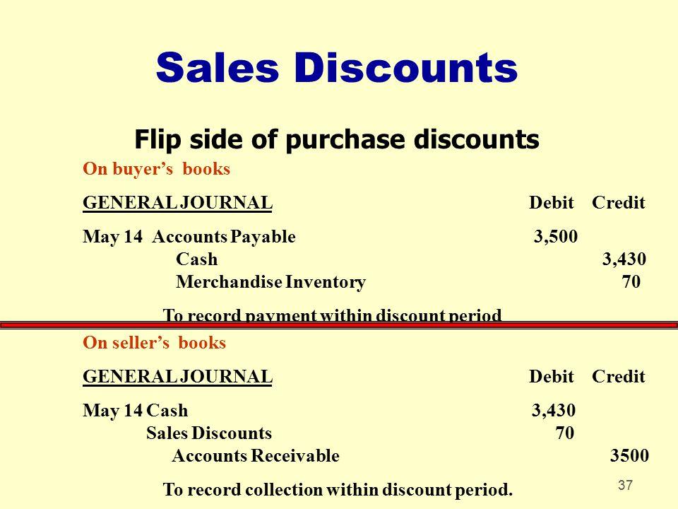 37 Sales Discounts Flip side of purchase discounts On seller's books GENERAL JOURNAL Debit Credit May 14Cash 3,430 Sales Discounts 70 Accounts Receiva
