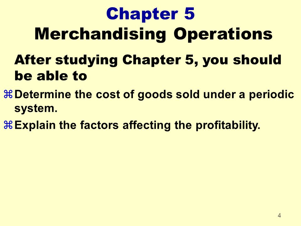 4 Chapter 5 Merchandising Operations After studying Chapter 5, you should be able to zDetermine the cost of goods sold under a periodic system. zExpla