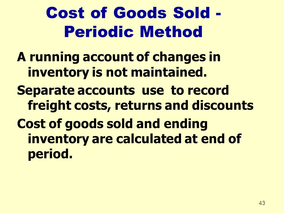 43 Cost of Goods Sold - Periodic Method A running account of changes in inventory is not maintained. Separate accounts use to record freight costs, re
