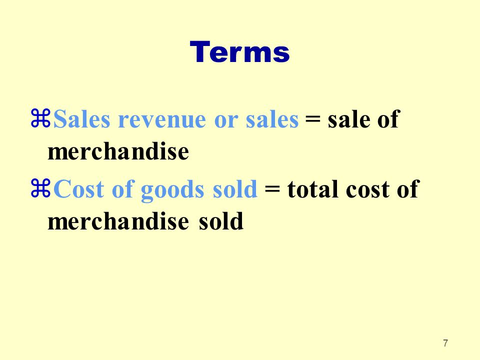 7 Terms zSales revenue or sales = sale of merchandise zCost of goods sold = total cost of merchandise sold