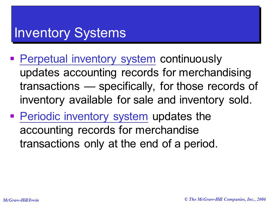 © The McGraw-Hill Companies, Inc., 2006 McGraw-Hill/Irwin Inventory Systems  Perpetual inventory system continuously updates accounting records for merchandising transactions — specifically, for those records of inventory available for sale and inventory sold.