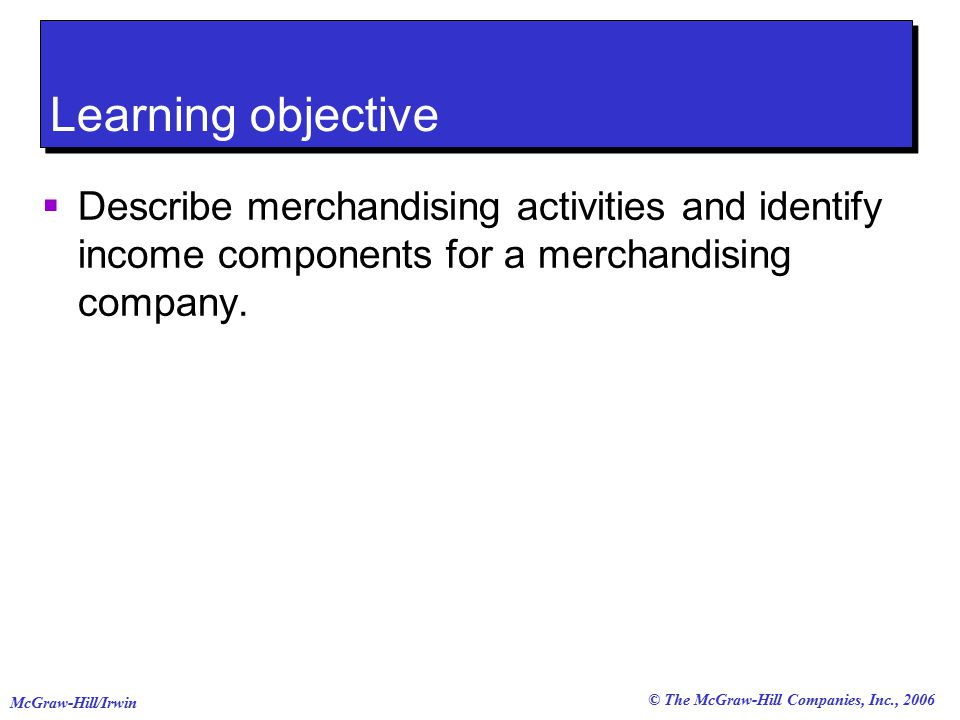 © The McGraw-Hill Companies, Inc., 2006 McGraw-Hill/Irwin Learning objective  Describe merchandising activities and identify income components for a merchandising company.