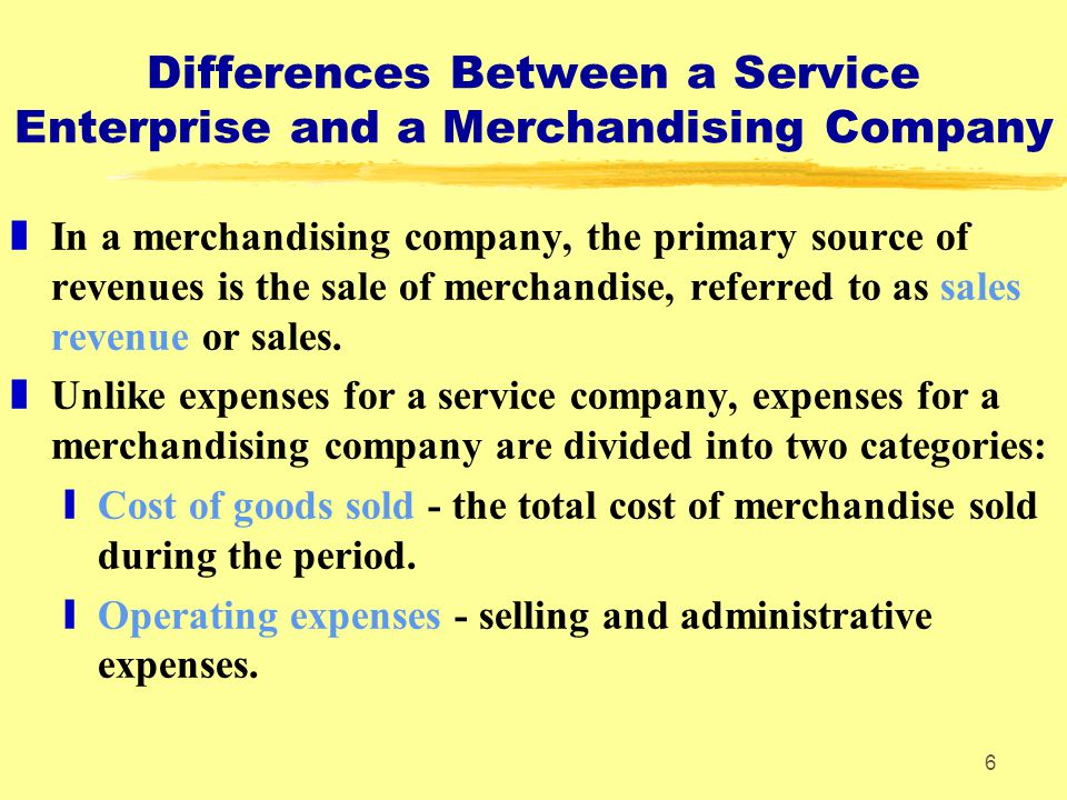 6 Differences Between a Service Enterprise and a Merchandising Company zIn a merchandising company, the primary source of revenues is the sale of merchandise, referred to as sales revenue or sales.