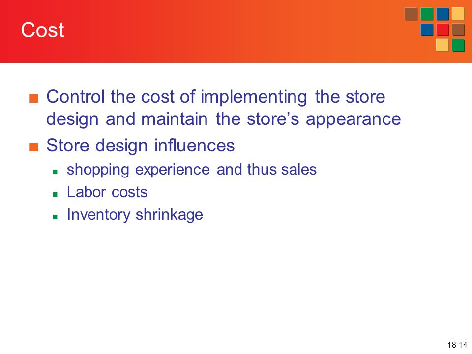 18-14 Cost ■Control the cost of implementing the store design and maintain the store's appearance ■Store design influences shopping experience and thu