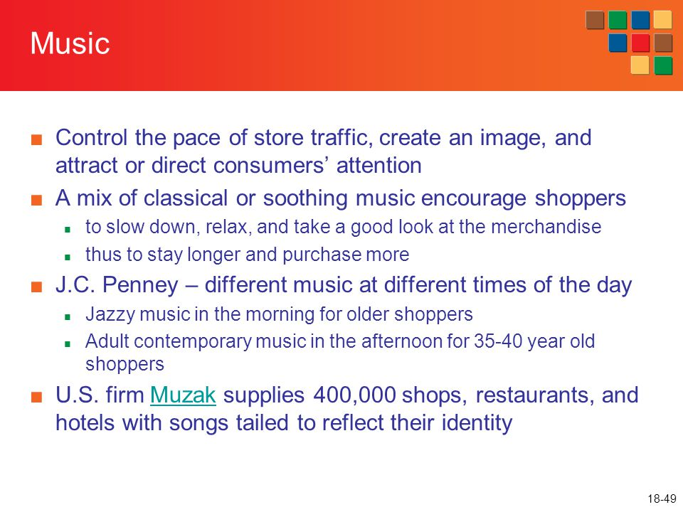18-49 Music ■Control the pace of store traffic, create an image, and attract or direct consumers' attention ■A mix of classical or soothing music enco