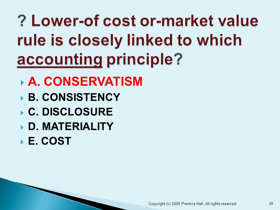  A. CONSERVATISM  B. CONSISTENCY  C. DISCLOSURE  D. MATERIALITY  E. COST Copyright (c) 2009 Prentice Hall. All rights reserved.39