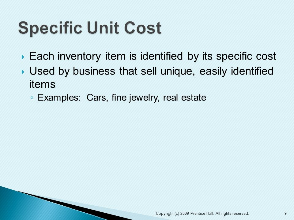  Each inventory item is identified by its specific cost  Used by business that sell unique, easily identified items ◦ Examples: Cars, fine jewelry, real estate Copyright (c) 2009 Prentice Hall.