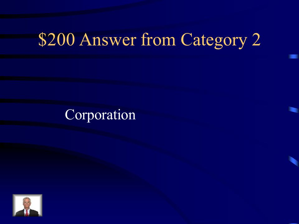 $200 Question from Category 2 An organization with the legal rights of a person and which many persons may own