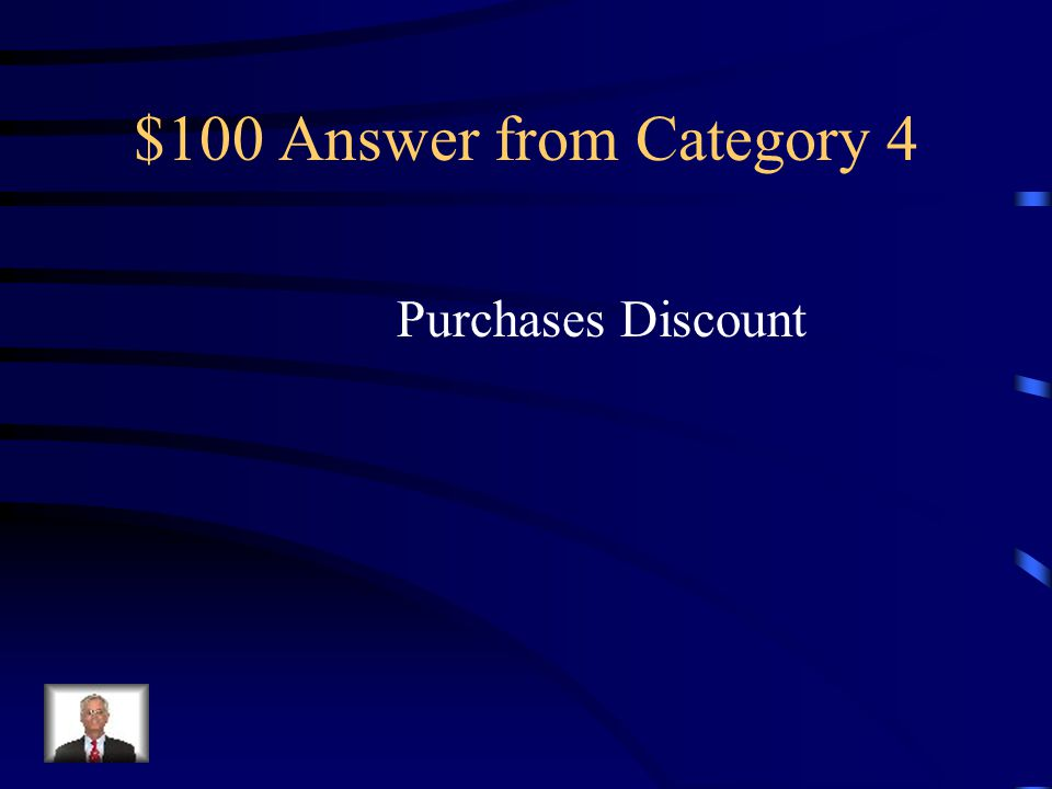 $100 Question from Category 4 A cash discount on purchases taken by a customer