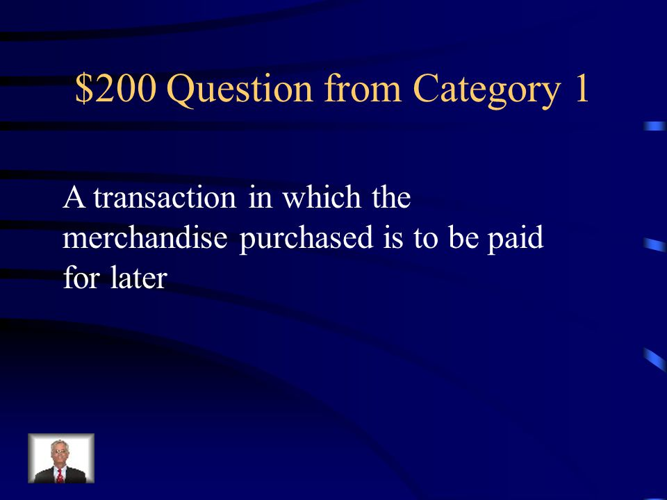 $200 Question from Category 1 A transaction in which the merchandise purchased is to be paid for later