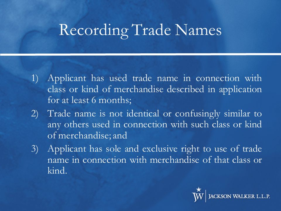 1)Applicant has used trade name in connection with class or kind of merchandise described in application for at least 6 months; 2)Trade name is not identical or confusingly similar to any others used in connection with such class or kind of merchandise; and 3)Applicant has sole and exclusive right to use of trade name in connection with merchandise of that class or kind.