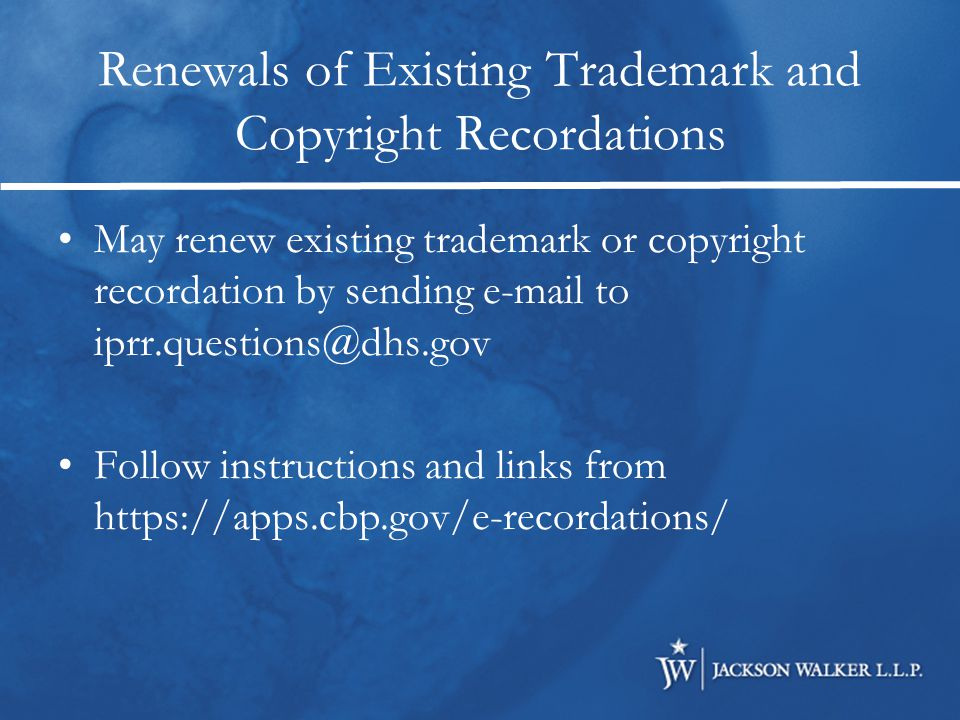Renewals of Existing Trademark and Copyright Recordations May renew existing trademark or copyright recordation by sending e-mail to iprr.questions@dhs.gov Follow instructions and links from https://apps.cbp.gov/e-recordations/