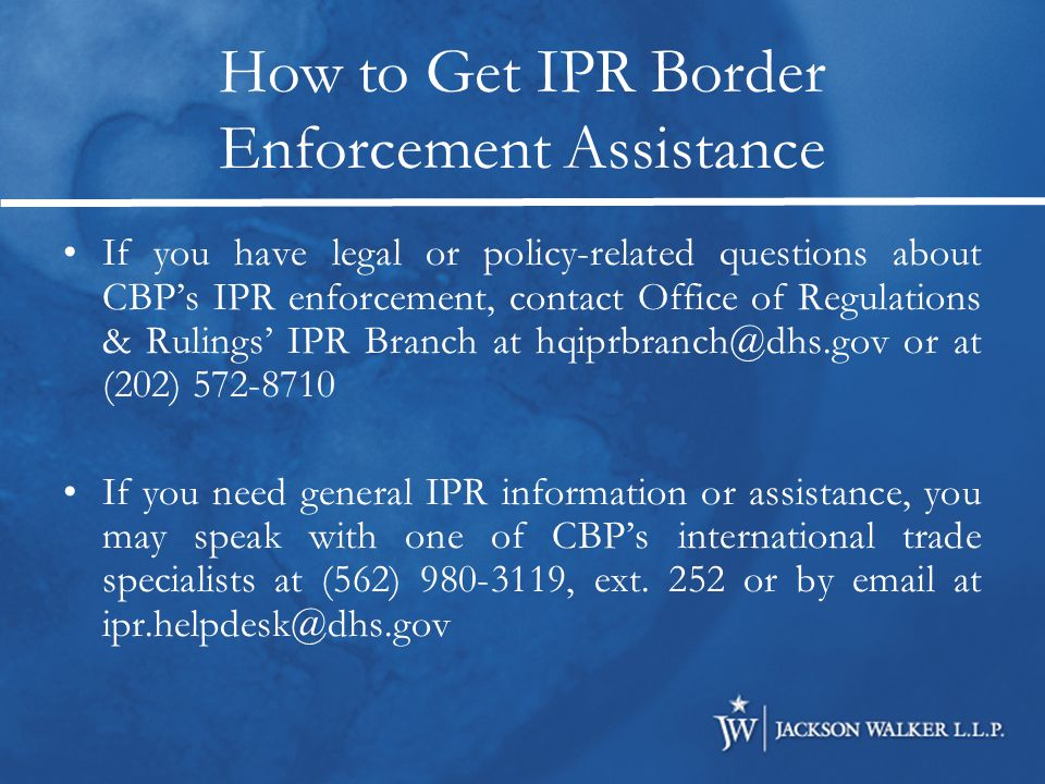 How to Get IPR Border Enforcement Assistance If you have legal or policy-related questions about CBP's IPR enforcement, contact Office of Regulations & Rulings' IPR Branch at hqiprbranch@dhs.gov or at (202) 572-8710 If you need general IPR information or assistance, you may speak with one of CBP's international trade specialists at (562) 980-3119, ext.