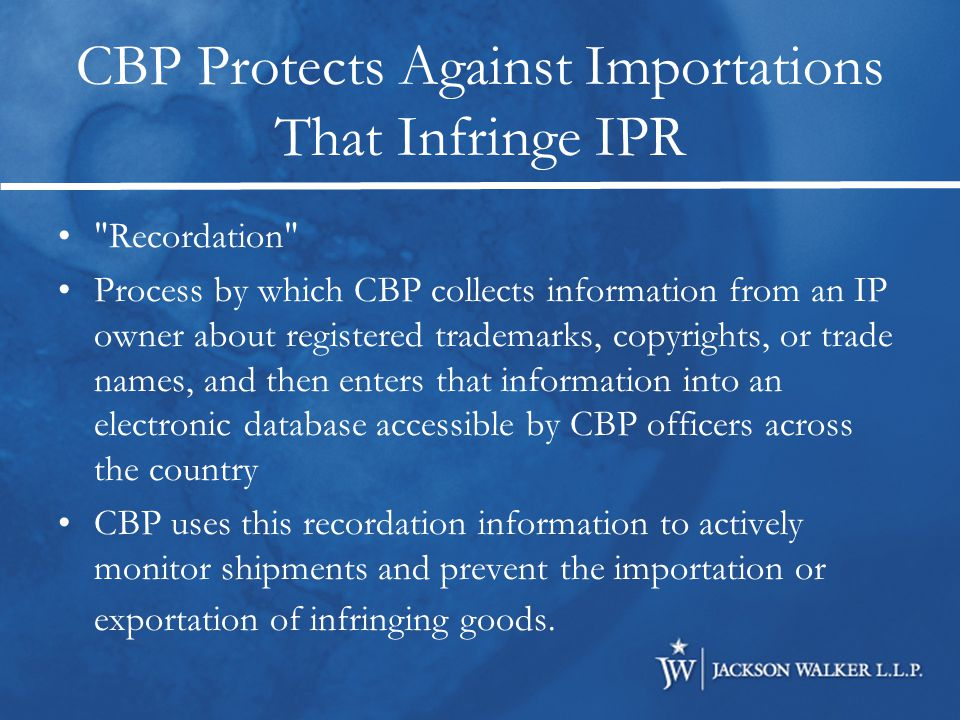 Searching Database of Registrations at CBP Intellectual Property Rights Search is a searchable database containing public versions of CBP intellectual property rights recordations Can access database at http://iprs.cbp.gov May search by title, product, owner, recordation number, etc.