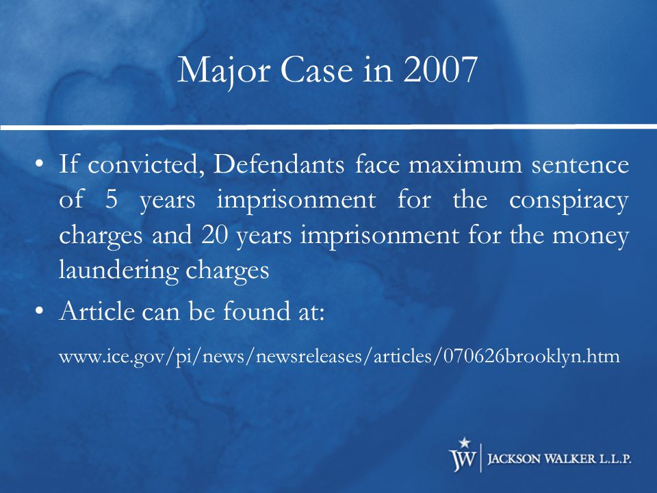 Major Case in 2007 If convicted, Defendants face maximum sentence of 5 years imprisonment for the conspiracy charges and 20 years imprisonment for the money laundering charges Article can be found at: www.ice.gov/pi/news/newsreleases/articles/070626brooklyn.htm
