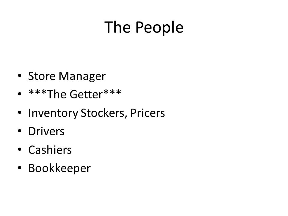 The People Store Manager ***The Getter*** Inventory Stockers, Pricers Drivers Cashiers Bookkeeper