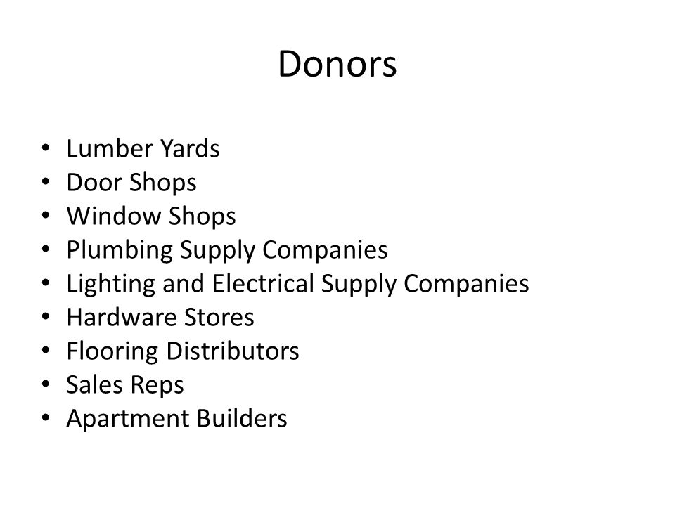 Donors Lumber Yards Door Shops Window Shops Plumbing Supply Companies Lighting and Electrical Supply Companies Hardware Stores Flooring Distributors Sales Reps Apartment Builders