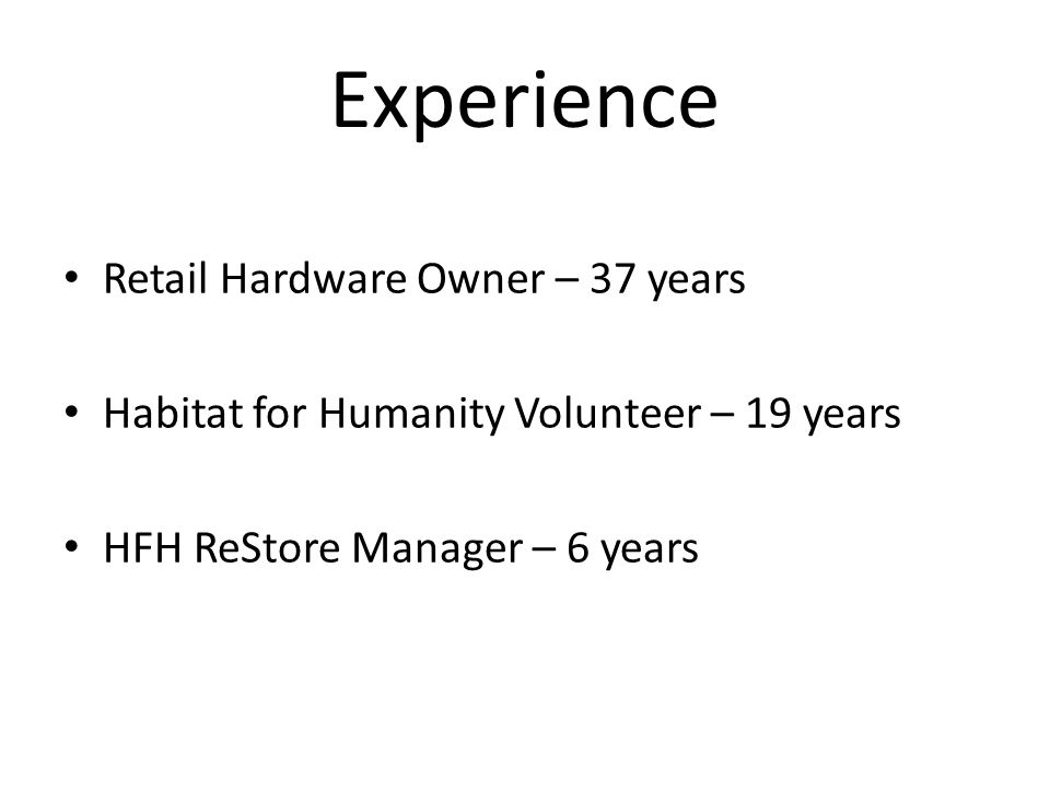 Experience Retail Hardware Owner – 37 years Habitat for Humanity Volunteer – 19 years HFH ReStore Manager – 6 years