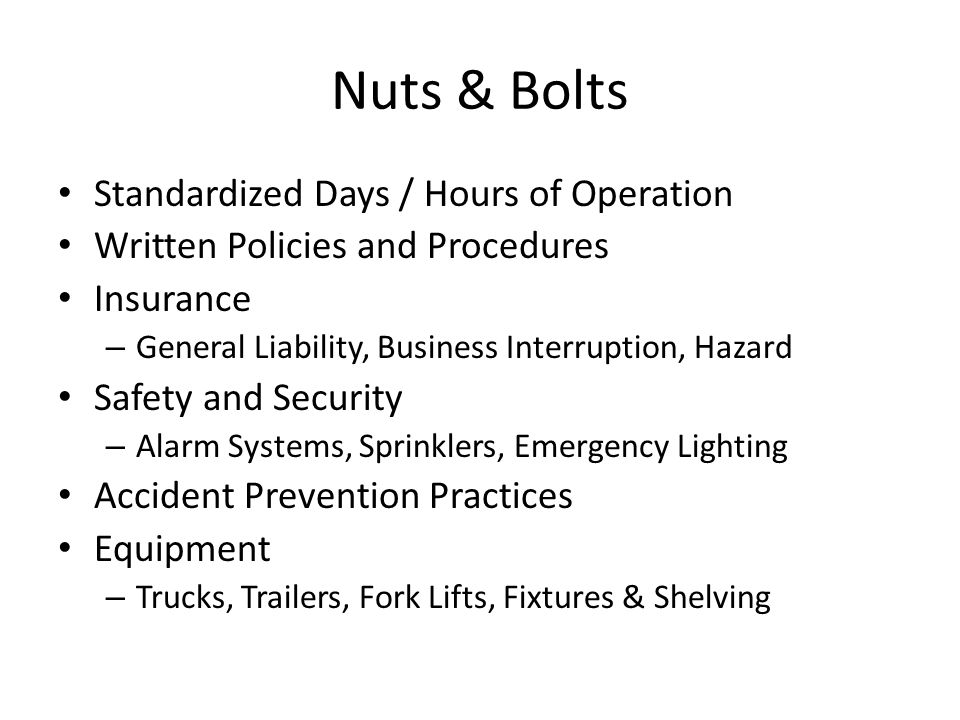 Nuts & Bolts Standardized Days / Hours of Operation Written Policies and Procedures Insurance – General Liability, Business Interruption, Hazard Safety and Security – Alarm Systems, Sprinklers, Emergency Lighting Accident Prevention Practices Equipment – Trucks, Trailers, Fork Lifts, Fixtures & Shelving