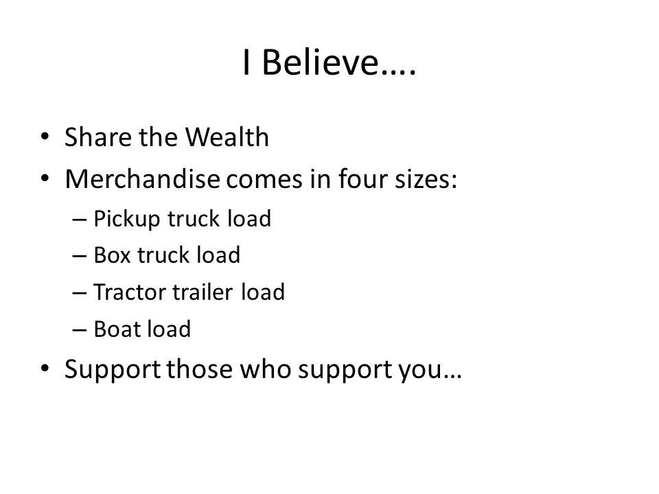 I Believe…. Share the Wealth Merchandise comes in four sizes: – Pickup truck load – Box truck load – Tractor trailer load – Boat load Support those wh
