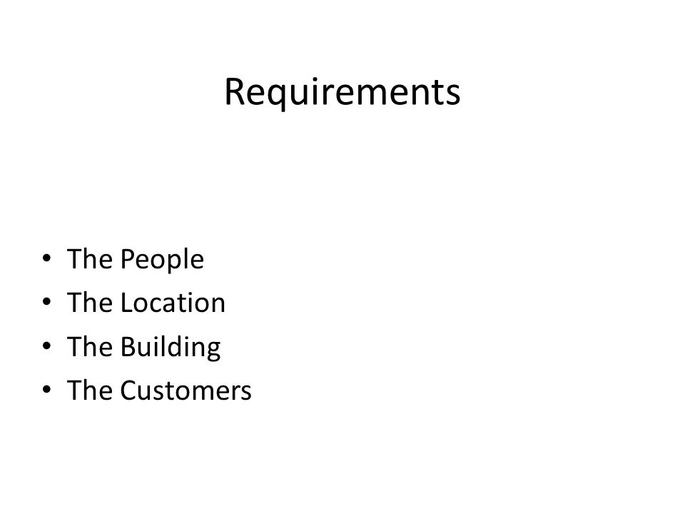Requirements The People The Location The Building The Customers