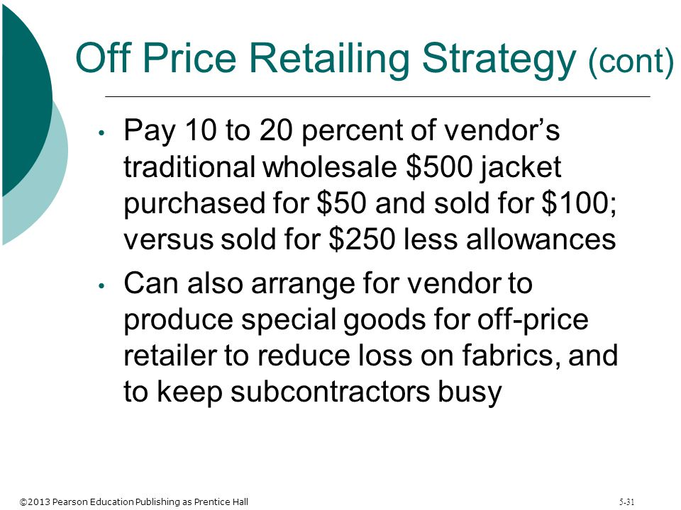 ©2013 Pearson Education Publishing as Prentice Hall 5-31 Off Price Retailing Strategy (cont) Pay 10 to 20 percent of vendor's traditional wholesale $5
