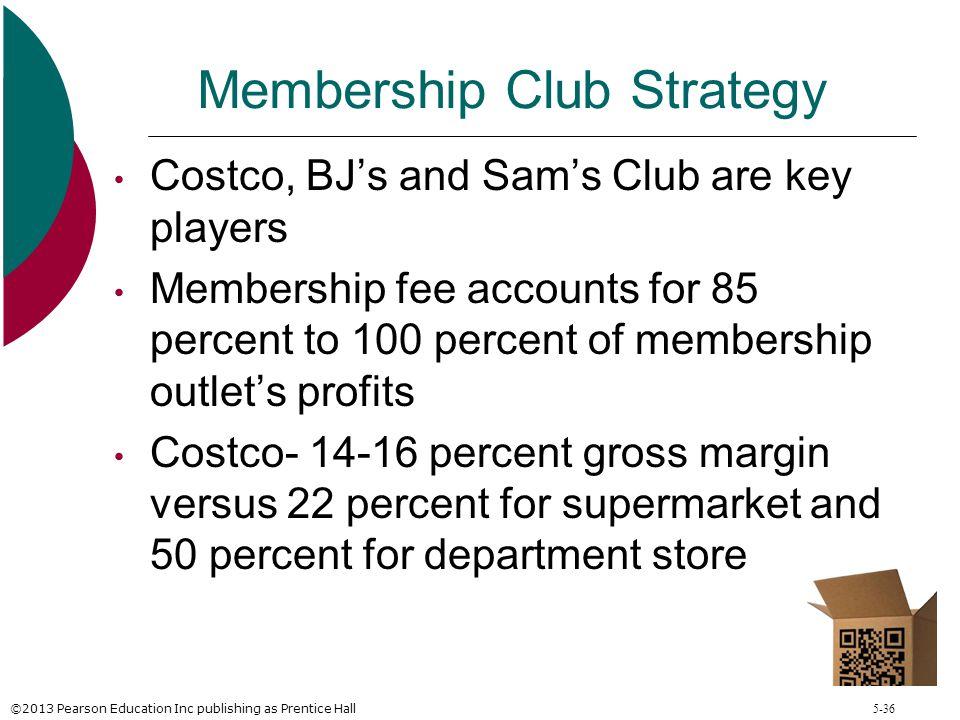 ©2013 Pearson Education Inc publishing as Prentice Hall 5-36 Membership Club Strategy Costco, BJ's and Sam's Club are key players Membership fee accou