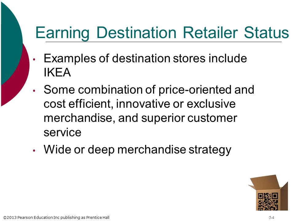 ©2013 Pearson Education Inc publishing as Prentice Hall 5-4 Earning Destination Retailer Status Examples of destination stores include IKEA Some combi