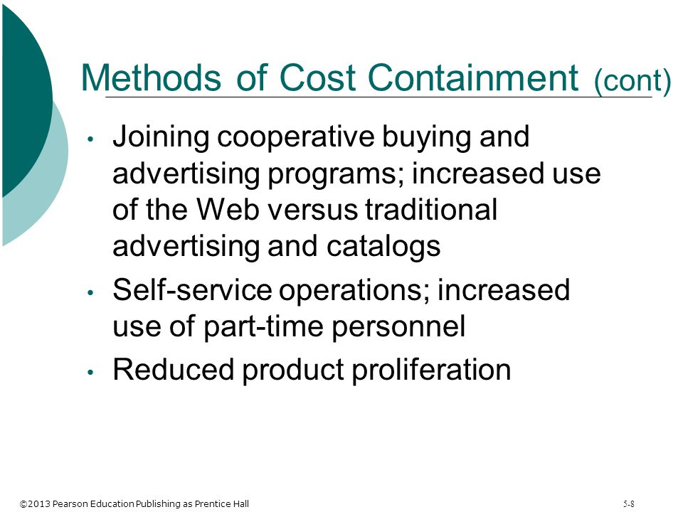 ©2013 Pearson Education Publishing as Prentice Hall 5-8 Methods of Cost Containment (cont) Joining cooperative buying and advertising programs; increa