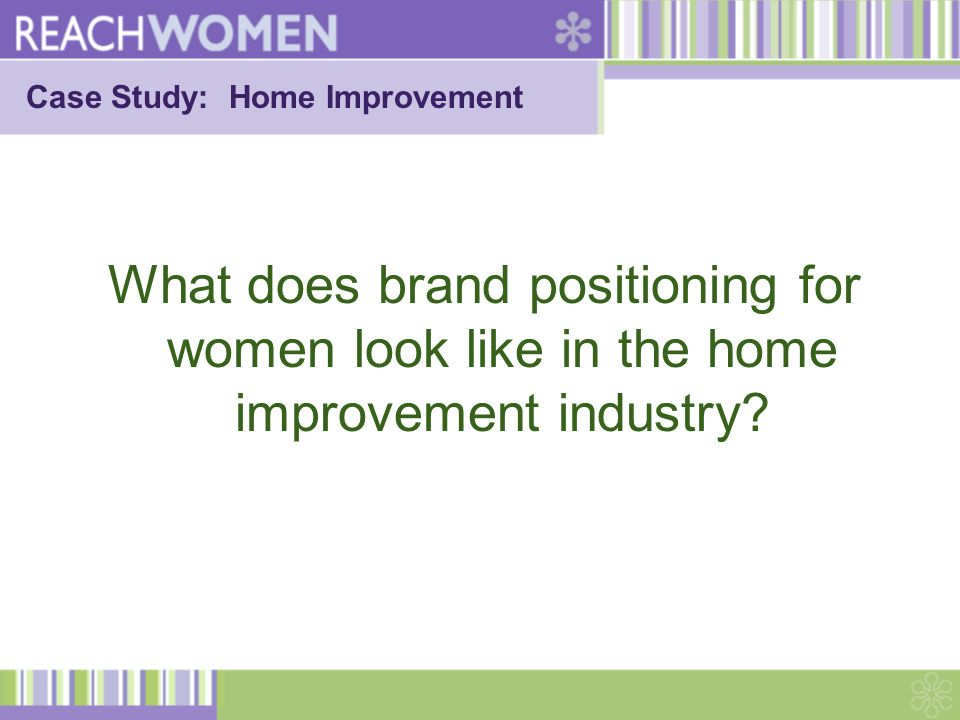 Case Study: Home Improvement What does brand positioning for women look like in the home improvement industry