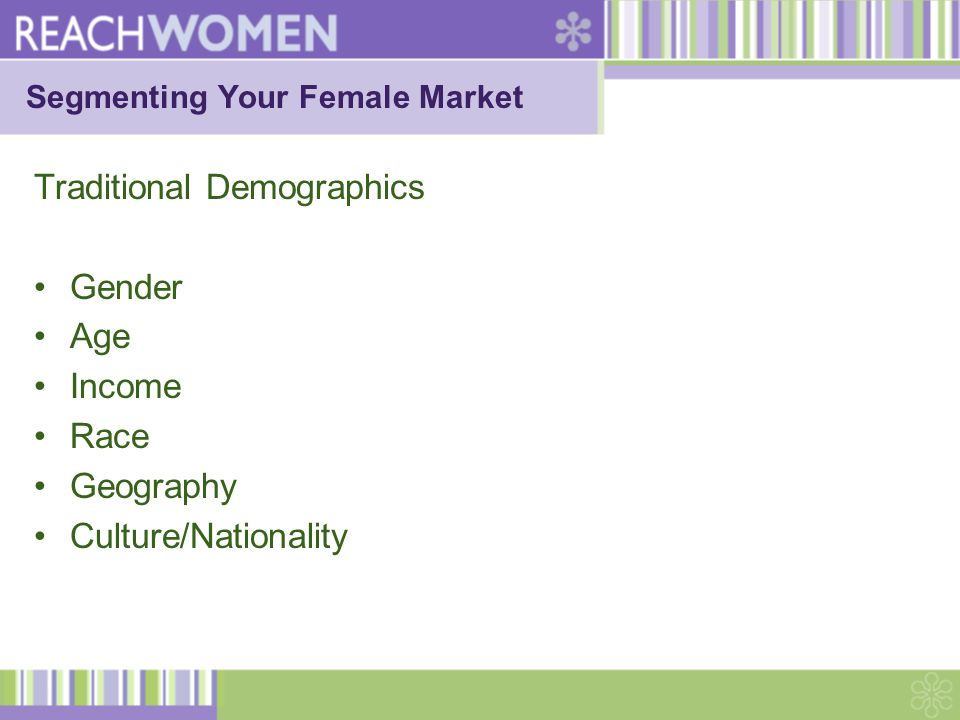Segmenting Your Female Market Traditional Demographics Gender Age Income Race Geography Culture/Nationality