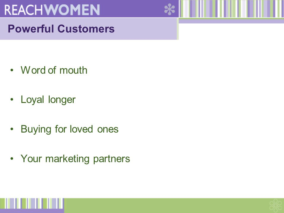 Powerful Customers Word of mouth Loyal longer Buying for loved ones Your marketing partners
