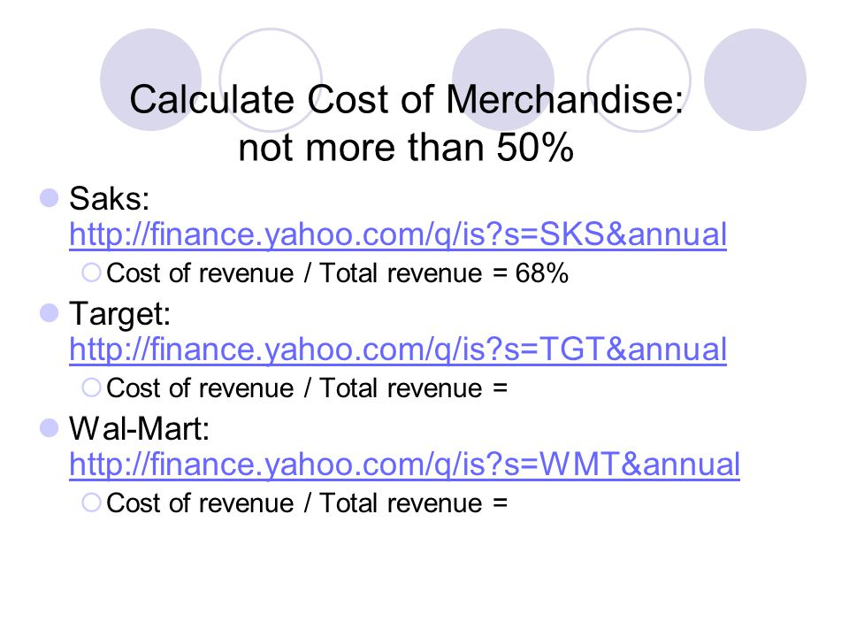 Calculate Cost of Merchandise: not more than 50% Saks: http://finance.yahoo.com/q/is s=SKS&annual http://finance.yahoo.com/q/is s=SKS&annual  Cost of revenue / Total revenue = 68% Target: http://finance.yahoo.com/q/is s=TGT&annual http://finance.yahoo.com/q/is s=TGT&annual  Cost of revenue / Total revenue = Wal-Mart: http://finance.yahoo.com/q/is s=WMT&annual http://finance.yahoo.com/q/is s=WMT&annual  Cost of revenue / Total revenue =