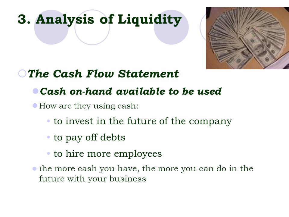 3. Analysis of Liquidity  The Cash Flow Statement Cash on-hand available to be used How are they using cash: to invest in the future of the company t