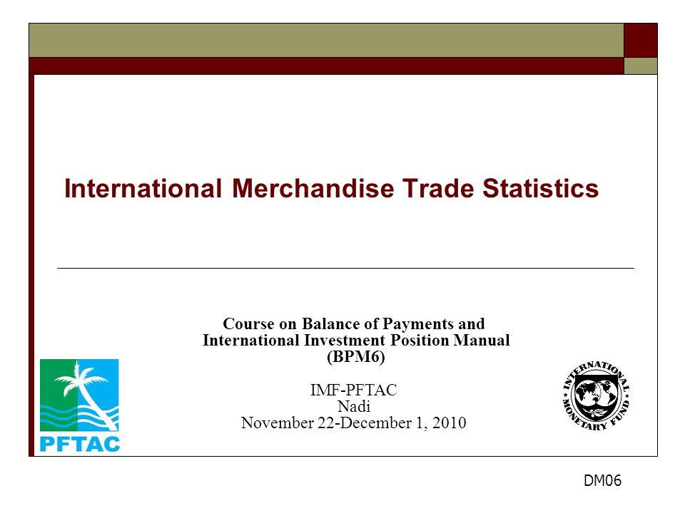 International Merchandise Trade Statistics Course on Balance of Payments and International Investment Position Manual (BPM6) IMF-PFTAC Nadi November 22-December 1, 2010 DM06