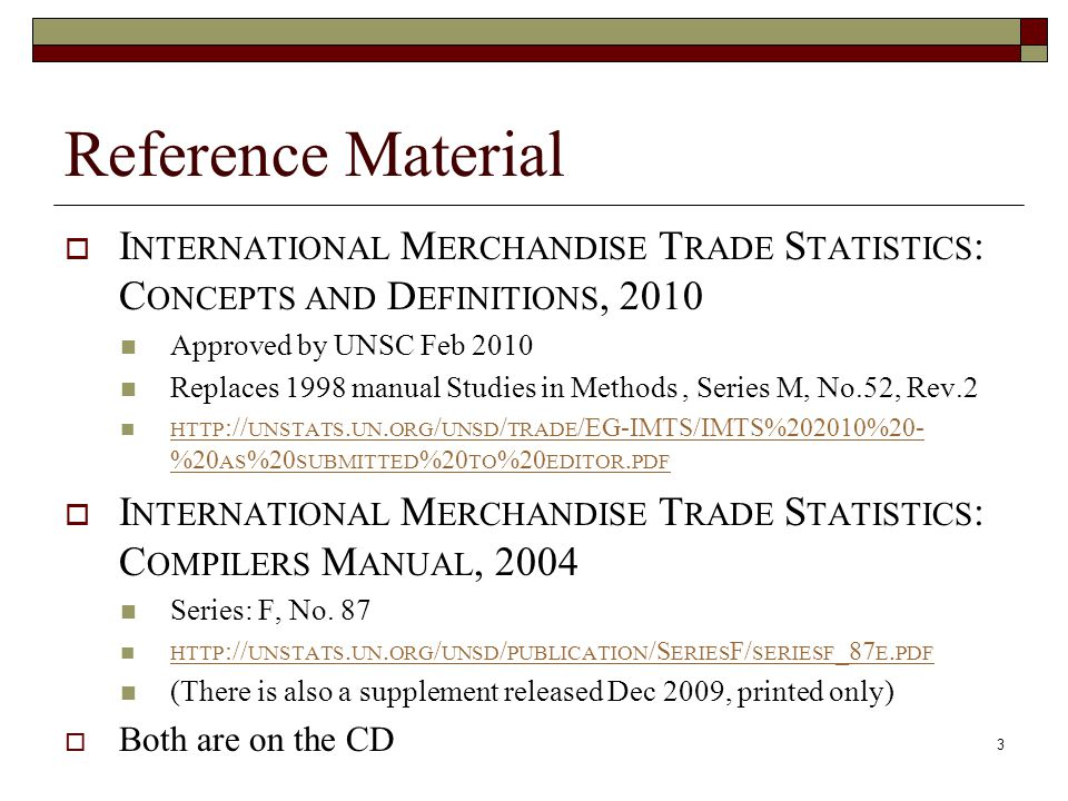 Reference Material  I NTERNATIONAL M ERCHANDISE T RADE S TATISTICS : C ONCEPTS AND D EFINITIONS, 2010 Approved by UNSC Feb 2010 Replaces 1998 manual Studies in Methods, Series M, No.52, Rev.2 HTTP :// UNSTATS.