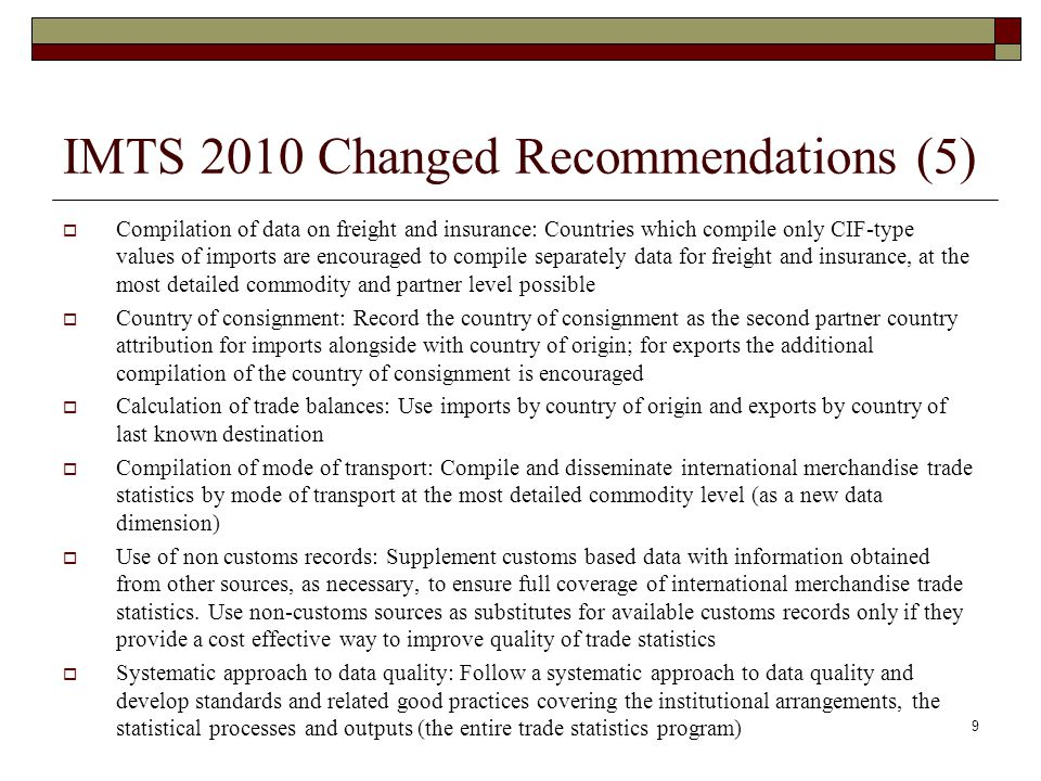 IMTS 2010 Changed Recommendations (5)  Compilation of data on freight and insurance: Countries which compile only CIF-type values of imports are encouraged to compile separately data for freight and insurance, at the most detailed commodity and partner level possible  Country of consignment: Record the country of consignment as the second partner country attribution for imports alongside with country of origin; for exports the additional compilation of the country of consignment is encouraged  Calculation of trade balances: Use imports by country of origin and exports by country of last known destination  Compilation of mode of transport: Compile and disseminate international merchandise trade statistics by mode of transport at the most detailed commodity level (as a new data dimension)  Use of non customs records: Supplement customs based data with information obtained from other sources, as necessary, to ensure full coverage of international merchandise trade statistics.