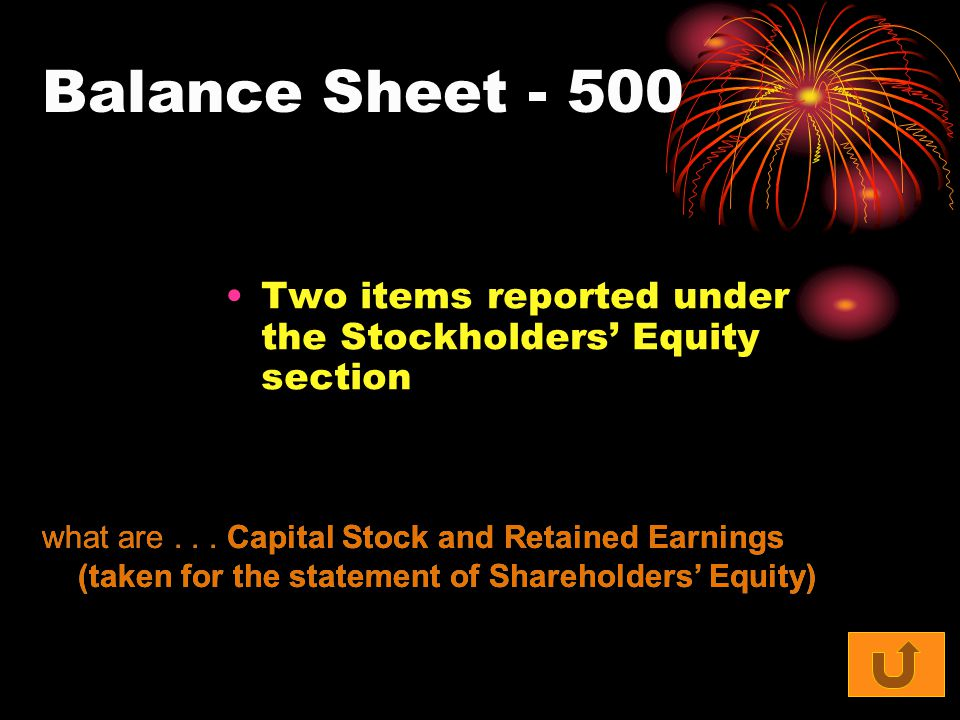 Balance Sheet - 500 Two items reported under the Stockholders' Equity section what are... Capital Stock and Retained Earnings (taken for the statement