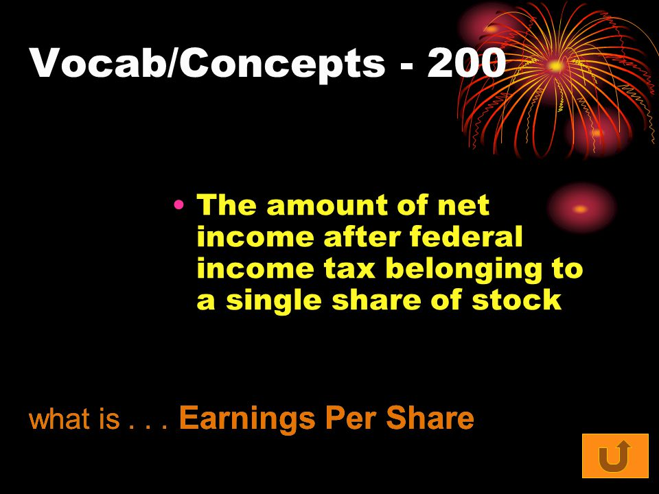 Vocab/Concepts - 200 The amount of net income after federal income tax belonging to a single share of stock what is... Earnings Per Share