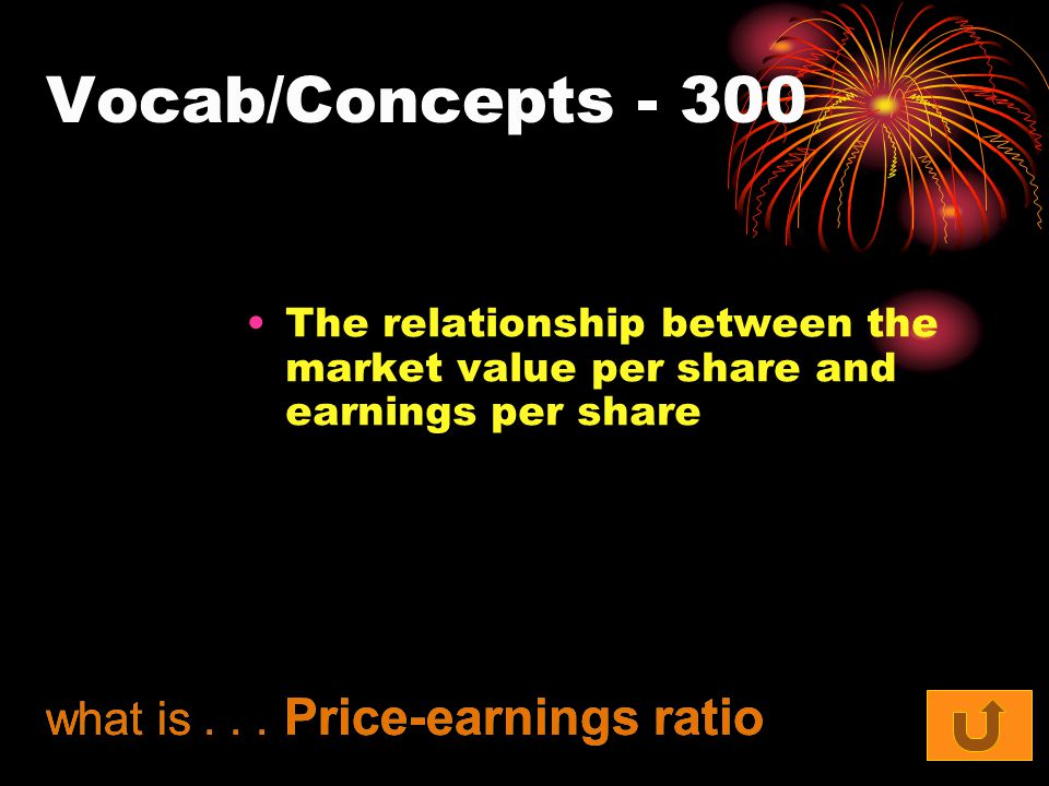 Vocab/Concepts - 300 The relationship between the market value per share and earnings per share what is... Price-earnings ratio