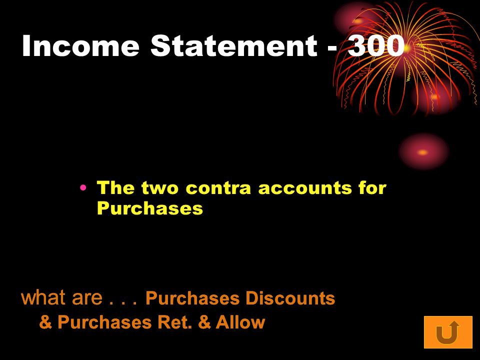Income Statement - 300 The two contra accounts for Purchases what are... Purchases Discounts & Purchases Ret. & Allow