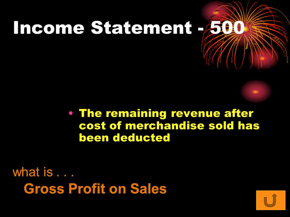 Income Statement - 500 The remaining revenue after cost of merchandise sold has been deducted what is... Gross Profit on Sales