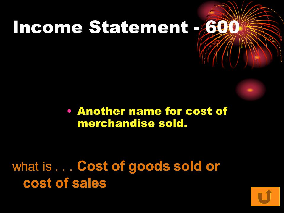 Income Statement - 600 Another name for cost of merchandise sold. what is... Cost of goods sold or cost of sales