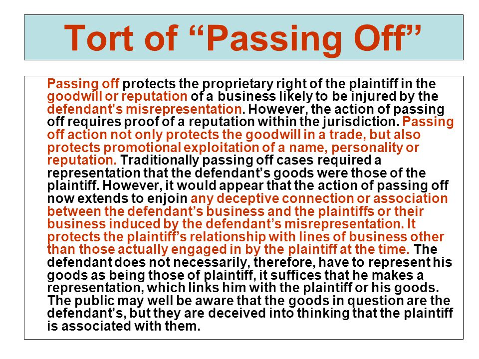 Tort of Passing Off Passing off protects the proprietary right of the plaintiff in the goodwill or reputation of a business likely to be injured by the defendant's misrepresentation.