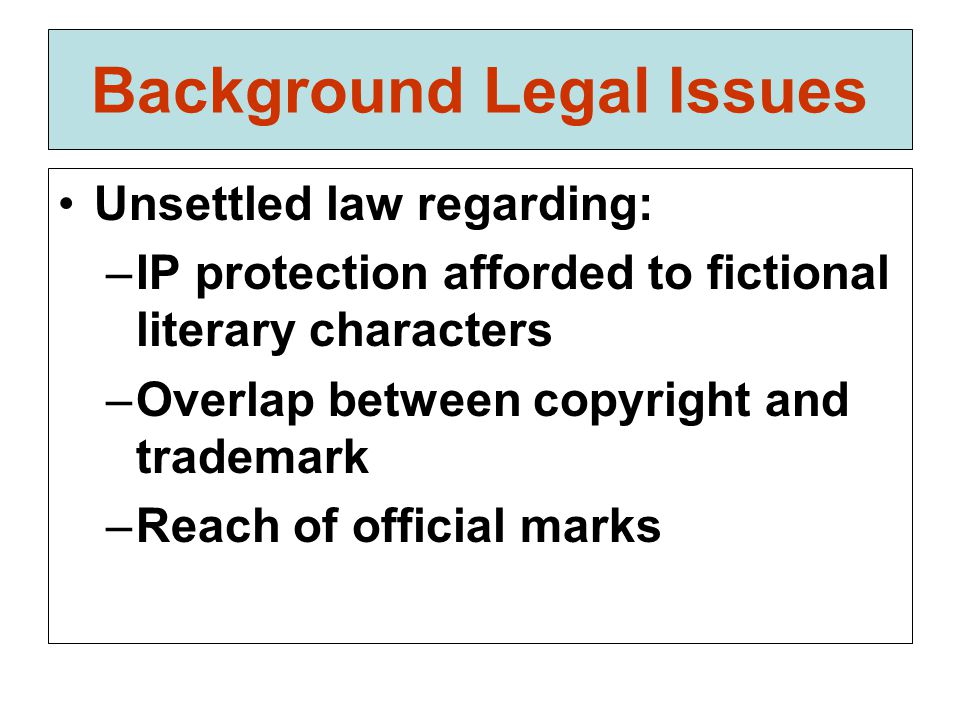 Background Legal Issues Unsettled law regarding: –IP protection afforded to fictional literary characters –Overlap between copyright and trademark –Reach of official marks